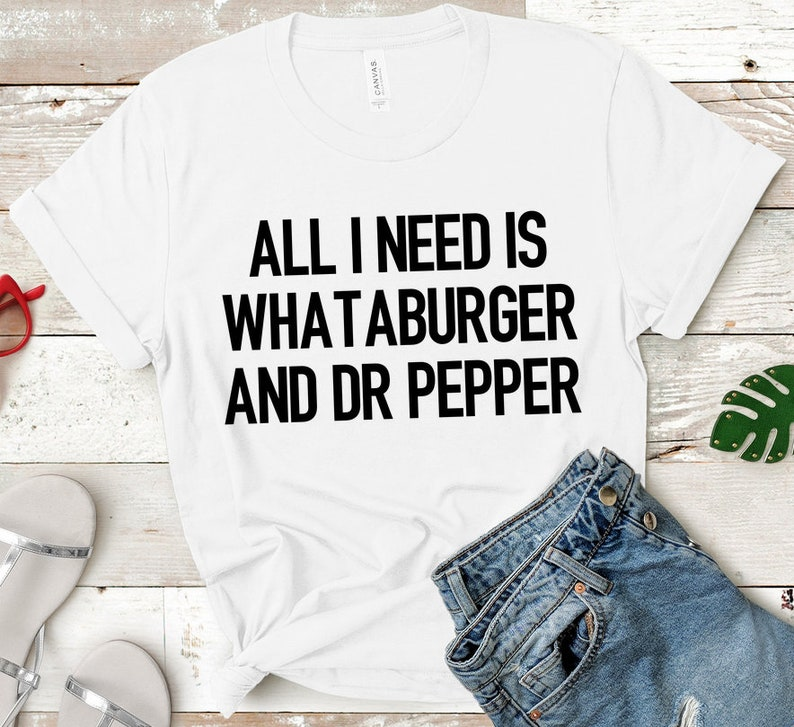 99ea2227e87 All I Need Is Whataburger and Dr Pepper Shirt Womens Graphic
