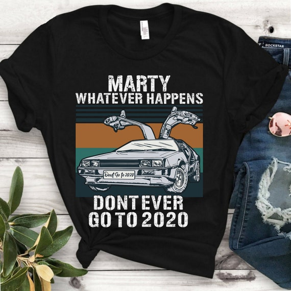 Car Marty Whatever Happens Don/'t Ever Go To 2020 T Shirt Back To Tee Future 2147