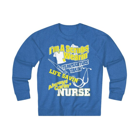 I'm A Scrubs Wearin' Temperature Takin' Life Savin' Always Carin' Nurse, Unisex French Terry Crew Sweatshirt
