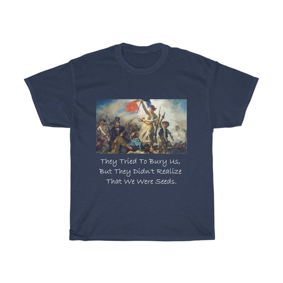 They Tried To Bury Us, But They Didn't Realize That We Were Seeds, Unisex Cotton T-shirt, Liberty Leading The People, Activism, Unity