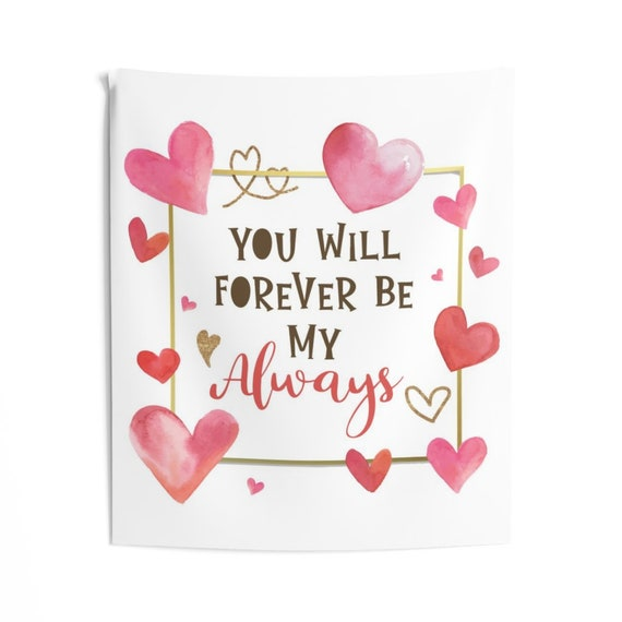 You Will Forever Be My Always, Indoor Wall Tapestry, Valentine's Day Gift, Birthday, Anniversary