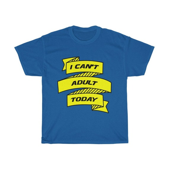 I Can't Adult Today 100% Cotton T-shirt