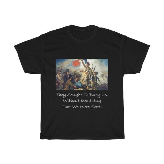 They Sought To Bury Us, Without Realizing That We Were Seeds, Unisex Cotton T-shirt, Liberty Leading The People, Activism, Unity