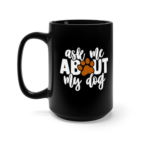 Ask Me About My Dog, Black 15oz Ceramic Mug, Dog Lover, I Love Dogs, I Heart Dogs, Coffee, Tea