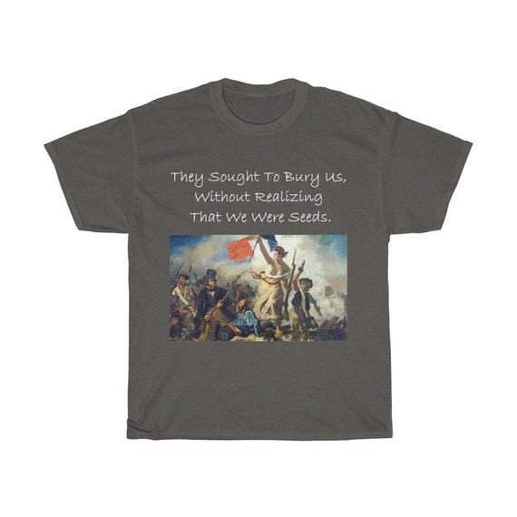 They Sought To Bury Us, Without Realizing That We Were Seeds, Unisex Cotton T-shirt, Liberty Leading The People
