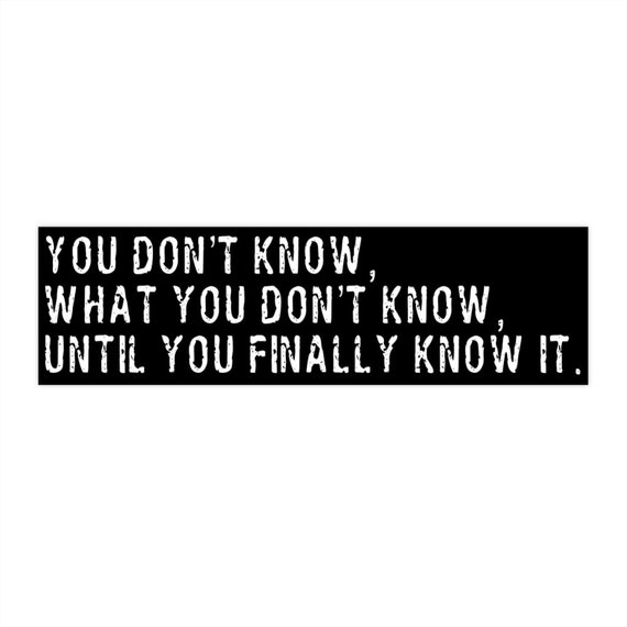 You Don't Really Know, What You Don't Know, Until You Finally Know It Bumper Sticker