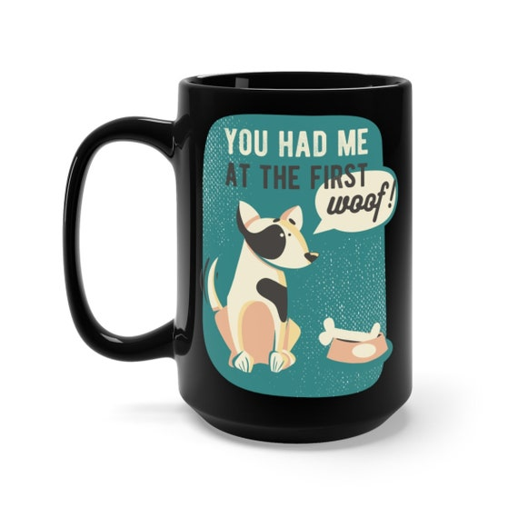 You Had Me At The First Woof, Black 15oz Ceramic Mug, Dog Lover, Inspired From Jerry Maquire