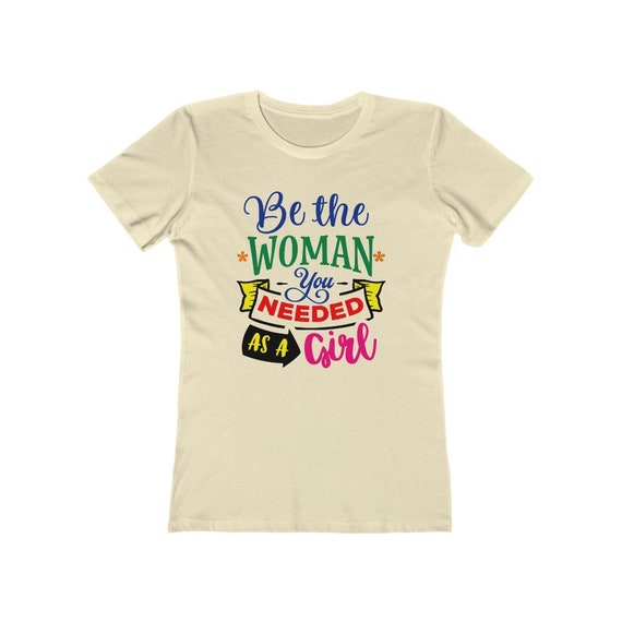 Be The Woman You Needed As A Girl, Women's Boyfriend Tee, Inspirational