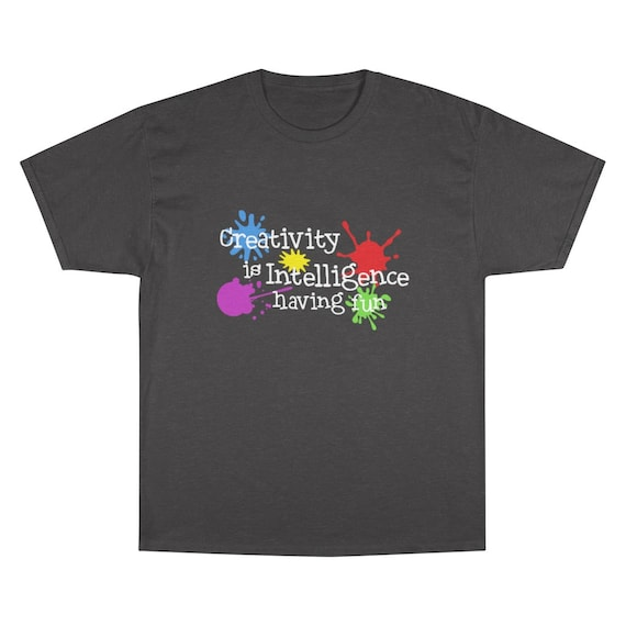 Creativity Is Intelligence Having Fun, Champion 100% Cotton T-shirt, Dark Colors, Funny, Humorous, Science, Art