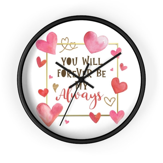 "You Will Forever Be My Always, 10"" Wall clock, Valentine's Day Gift, Birthday, Anniversary"