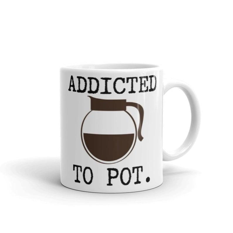 Pot Addict - Awesome Mug Design   Funny Mug Design   Sarcastic Mug Idea    Humorous Mug Design   Funny Mug Idea   Hilarious Mug Design