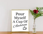 Pour Myself A Cup Of Ambition Motivational A4 Poster