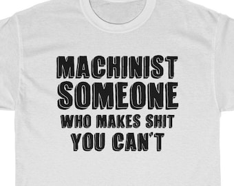 2d6b650af Funny Machinist Shirt Machinist Gift Idea Machine Operator Present Someone  Who Makes Shit You CanT Unisex Tee