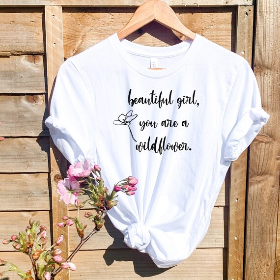 Beautiful Girl You Are a Wildflower, tshirt women, Gift for Her, Body Confidence, Positive Message Shirt, Beauty Quote Shirt
