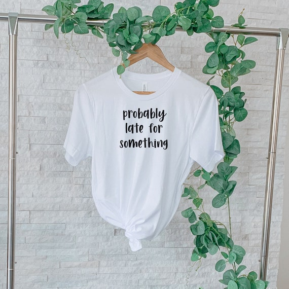 Probably Late For Something Shirt, Funny Shirt, Sorry I'm Late I Didn't Want to Come, Mom Shirt, Late Tee, Funny, Always Late, New Mom Gift