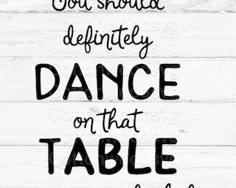 You should definitely dance on that table -alcohol SVG, Digital File, Cut File for Silhouette and Cricut, Alcohol Humor