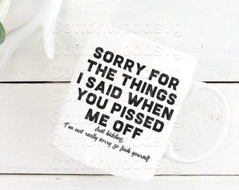 Sorry For The Things I Said When You Pissed Me Off SVG, Digital File, Cut File for Silhouette and Cricut, Sarcastic SVG, Cuss Word SVG