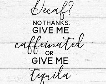 Decaf? No Thanks. Give Me Caffeinated or Give Me Tequila SVG, Digital File, Cut File for Silhouette and Cricut, Mug Decal, Coffee SVG