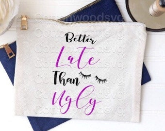 Better Late Than Ugly SVG, Digital File, Cut File for Silhouette and Cricut, Mug Decal, Shirt Decal, Make Up Bag Design