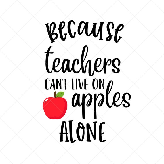 Because Teachers Can T Live On Apples Alone Svg Vector Etsy