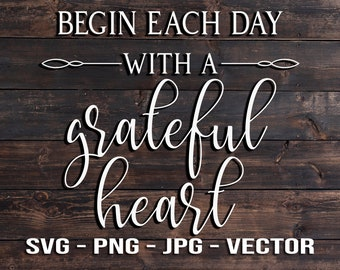 Begin Each Day with a Grateful Heart Sign Vector Template SVG/PNG/JPG/dxf Country Farmhouse Home Decor - Cricut Brother Silhouette