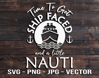 Time to get Ship Faced and a little Nauti Shirt & Sign Vector File - Cruise Ship Template SVG/PNG/JPG/dxf Cricut, Brother, Silhouette, Cameo