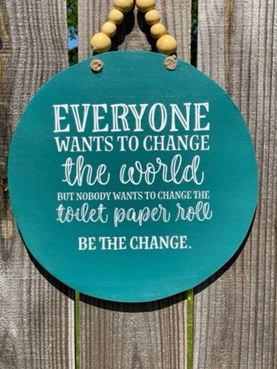 Everyone Wants to Change the World, but Nobody Wants to Change the Toilet Paper Roll, Be The Change, Bathroom Decor, Bathroom Wall Decor