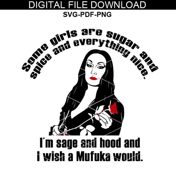Some girl are Sugar And Spice And Everything Nice. I'm Sage And Hood And Wish A Mufuka Would. Morticia addams svg, Addams Svg/Eps/PDF/Png