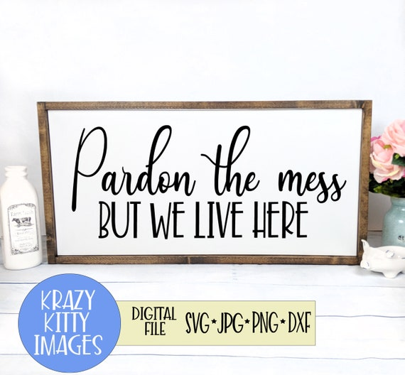 Pardon The Mess But We Live Here Sign Svg Housewarming Sign Etsy