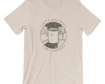 Let's Get This Day Started! -  T-Shirt