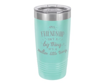 Our Friendship isn't a big thing it's a million little things, Laser Engraved Travel Mug Personalized 20 oz. Polar Camel Insulated Stainless