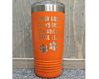 Laser Engraved Travel Mug, I Work Hard So My Dog Can Have a Better Life, Can be Personalized, 20 oz. Polar Camel, Insulated, Stainless Steel