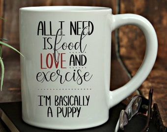 All I Need is Food, Love and Exercise...I'm Basically a Puppy Mug, 15 oz., Can be Personalized, Personalized Coffee Cup, Custom Designed Cup