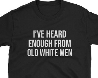 2743aebaf I've Heard Enough From Old White Men / Funny Cute Pro Anti Donald Trump  Liberal Libertarian Democrat Socialist Socialism Birthday Gift Idea