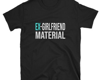Ex Girlfriend Material Funny Cute Couple Dating Single Life Breakup Boyfriend Gift Idea Birthday Present Shirt Unisex