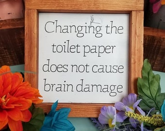 Changing the toilet paper doesn't cause brain damage, farmhouse decor, funny bathroom sign, ready to ship