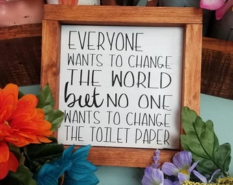 Everyone wants to change the world but not the toilet paper, funny bathroom sign , farmhouse decor, ready to ship