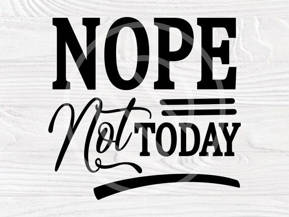 Nope not Today SVG, Svg Cut File, Digital Download