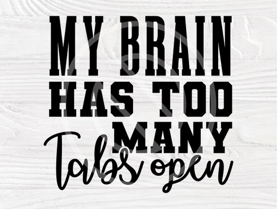 My Brain Has Too Many Tabs Open SVG, Sarcastic Svg