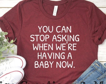 9163311d You Can Stop Asking When We're Having A Baby Now, Funny Pregnancy Shirt, New  Parents, Unisex, Announcement, Expecting, Preggers, Pregnant