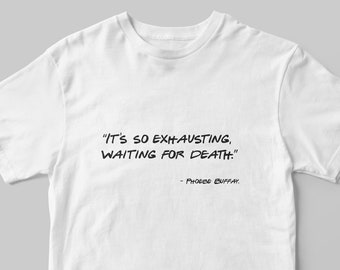 e343be3f It's So Exhausting Waiting For Death Phoebe Buffay, Friends Tv Show Unisex T -Shirt, Chandler Bing, Ross & Monica Geller, Quotes Funny Quote