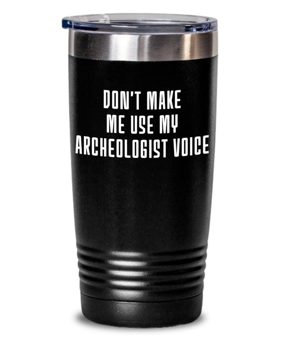 Funny archeologist tumbler , don't make me use my archeologist voice , unique inspirational gift for men women