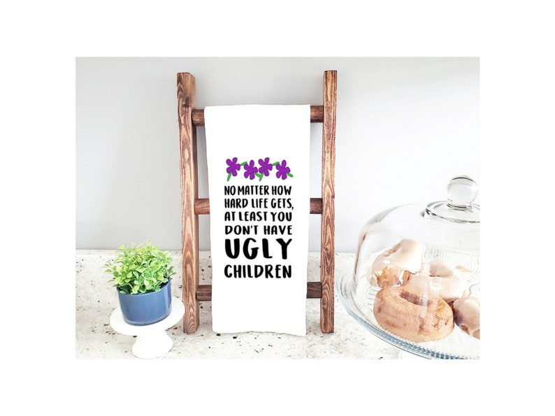 At Least You Don/'t Have Ugly Children; Snarky Tea Towel; Funny Towel Mother/'s Day or Baby Shower Tea Towel; No Matter How Hard Life Gets