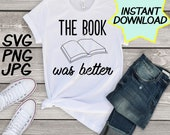 Book was Better SVG, cut file, PNG, JPEG, Teacher shirts, Gifts for teachers, cricut, silhouette, Instant download, teacher humor, reading
