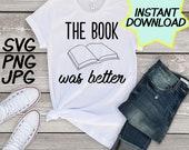 Book was Better SVG, cut file, PNG, JPEG, Teacher shirts, Gifts for teachers, cricut, silhouette, Instant download, teacher humor, reading