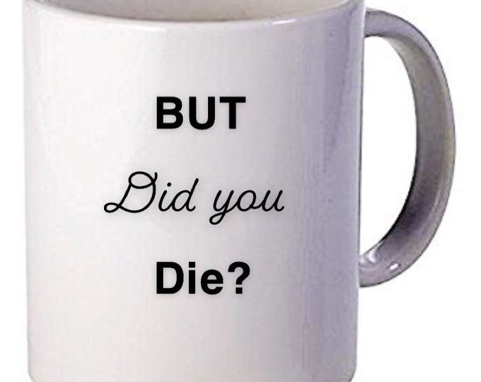 But did you die , personalized gift, best friend gift, funny mug, cute gift, gift for her, fresh mug, cup, coffee cup, gift idea
