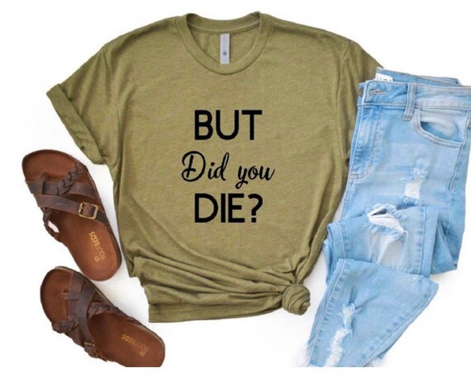 But did you die, but did you shirt, shirt for her, gift for her, friend shirt, friend gift, silly shirt, funny sayings, quote shirt