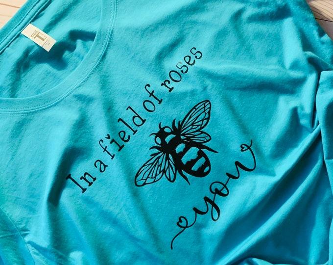 Bee shirt, field of roses shirt,bee you shirt, be you,self love, womens shirt, cute shirt, t shirt, gift for her, mom shirt, gift for mom