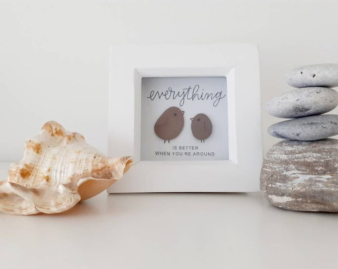 Everything is better when you're around... Little birds pebble picture. perfect gift for Mothers day and Friend or Partner.
