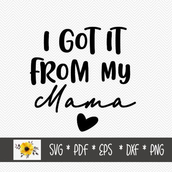I Got It From My Mama Svg Silhouette Cut File Cricut Cut Etsy